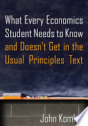 What Every Economics Student Needs to Know and Doesn t Get in the Usual Principles Text