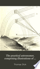 The practical astronomer  comprising illustrations of light and colours   c