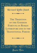The Tradition of the Goddess Fortuna in Roman Literature and in the Transitional Period  Classic Reprint