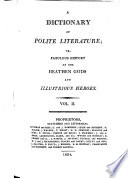 A Dictionary of Polite Literature  Or  Fabulous History of the Heathen Gods and Illustrious Heroes
