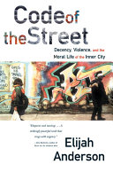 Code of the Street: Decency, Violence, and the Moral Life of the Inner City
