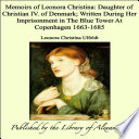 Memoirs of Leonora Christina  Daughter of Christian IV  of Denmark  Written During Her Imprisonment In the Blue Tower At Copenhagen 1663 1685