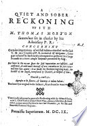 A Quiet and Sober Reckoning Vvhit M. Thomas Morton Somewhat Set in Choler by His Aduersary P.R. Concerning Certaine Imputations of Wilfull Falsities Obiected to the Said T. M. in a Treatise of P.R. Intituled Of Mitigation, Some Part Werof He Hath Lately Attemped to Answere in a Large Preamble to a More Ample Reioynder Promised by Him. ..