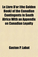 Le Livre D Or  the Golden Book  of the Canadian Contingents in South Africa with an Appendix on Canadian Loyalty