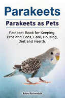 Parakeets  Parakeets As Pets  Parakeet Book for Keeping  Pros and Cons  Care  Housing  Diet and Health Book PDF