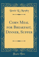 Corn Meal for Breakfast  Dinner  Supper  Classic Reprint
