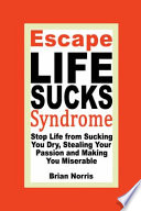Escape Life Sucks Syndrome: Stop Life from Sucking You Dry, Stealing Your Passion and Making You Miserable Offers Practical Real World Strategies Insights