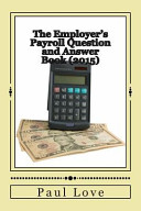 The Employer s Payroll Question and Answer Book  2015
