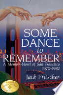 Some Dance to Remember  A Memoir Novel of San Francisco 1970 1982