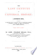 The Last Century of Universal History: a Reference Book, Containing an Annotated Table of Chronology, Lists of Contemporary Sovereigns, a Dictionary of Battles and Sieges, and Biographical Notes of Eminent Individuals. From 1767 to 1867