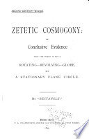 Zetetic Cosmogony  Or  Conclusive Evidence that the World is Not a Rotating revolving globe  But a Stationary Plane Circle