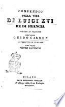 Compendio della vita di Luigi 16. re di Francia scritto in francese dall'abate Guido Carron