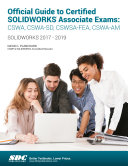 Official Guide to Certified SOLIDWORKS Associate Exams: CSWA, CSWA-SD, CSWSA-FEA, CSWA-AM (2017-2019)