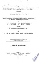 The Compulsory Maintenance of Religion Proved to be Unchristian and Unjust     in a Course of Lectures     by Various Ministers and Gentlemen   Published by the Committee of the Norfolk and Norwich Religious Liberty Society   Reprinted from the Norfolk News
