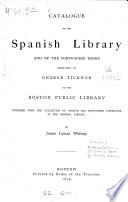 Catalogue Of The Spanish Library And Of The Portuguese Books Bequeathed By George Tiknor To The Boston Public Library