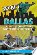 Secret Dallas: A Guide to the Weird, Wonderful, and Obscure