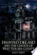Haunted DeLand and the Ghosts of West Volusia County A Century Of Ghostly History In The Bustling