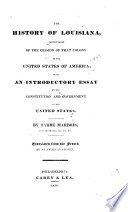 The History of Louisiana Particularly of the Cession of that Colony to the United States of America : with an Introductory Essay on the Constitution and Government of the United States