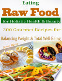 Eating Raw Food for Holistic Health   Beauty   200 Gourmet Recipes for Balancing Weight   Total Well Being
