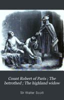 Count Robert of Paris ; The Betrothed ; The Highland Widow