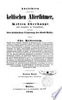 Ansichten liber die keltischen Alterthümer die Kelten ueberhaupt und besonders in Deutschland sowie den keltischen Ursprung der Stadt Halle