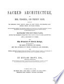 Sacred Architecture, its rise, progress and present state, embracing the babylonian, indian, egyptian, greek and roman temples - the byzantine, saxon, lombard, norman and italian churches... illustrated with sixty-three plates