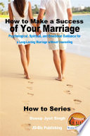 How To Make A Success Of Your Marriage Psychological Spiritual And Emotional Guidance For A Long Lasting Marriage Without Counseling