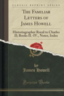 The Familiar Letters of James Howell Royal To Charles Ii; Books Ii Iv