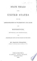 State Trials of the United States during the administrations of Washington and Adams  with references historical and professional  and preliminary notes on the politics of the times