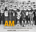 I AM A MAN: Photographs of the Civil Rights Movement, 1960-1970