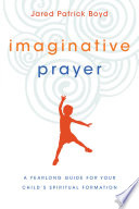 Imaginative Prayer  A Yearlong Guide for Your Child s Spiritual Formation