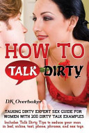 How to Talk Dirty. Talking Dirty Expert Sex Guide for Women with 200 Dirty Talk Examples. Includes Talk Dirty Tips to Seduce Your Man in Bed, Online,
