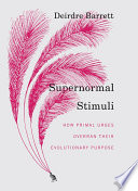 Supernormal Stimuli  How Primal Urges Overran Their Evolutionary Purpose