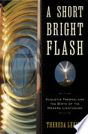 A Short Bright Flash  Augustin Fresnel and the Birth of the Modern Lighthouse