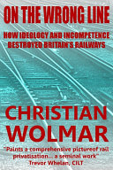 On The Wrong Line: How Ideology and Incompetence Wrecked Britain's Railways