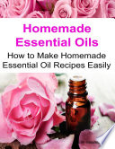 Homemade Essential Oils How to Make Homemade Essential Oil Recipes Easily