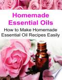 Homemade Essential Oils How to Make Homemade Essential Oil Recipes Easily