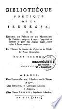 Bibliothèque poëtique de la jeunesse, ou recueil de pièces et morceaux de poésie, propres à orner l'esprit et à former le goüt des jeunes gens, sans nuire à leurs moeurs
