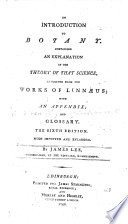 An Introduction to Botany  Containing an Explanation of the Theory of that Science  and an Interpretation of Its Technical Terms  Extracted from the Works of Linn  us     With     an Appendix Containing Upwards of Two Thousand English Names of Plants     By James Lee