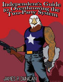 Independent s Guide to Overthrowing the Two Party System Book PDF