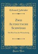 Zwei Altdeutsche Schwänke: Die Böse Frau Der Weinschwelg (Classic Reprint)