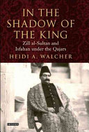 In the shadow of the king: Zill al-Sultān and Isfahān under the Qājārs