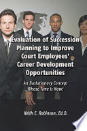 Evaluation of Succession Planning to Improve Court Employees  Career Development Opportunities  An Evolutionary Concept Whose Time Is Now