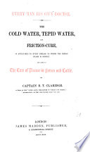 Every man his own doctor: the cold-water, tepid water, and friction-cure, as applicable to every disease to which the human frame is subject