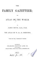 The family gazetteer and atlas of the world  The atlas by W    A K  Johnston