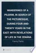 Wanderings of a Pilgrim  in Search of the Picturesque  During Four and twenty Years in the East