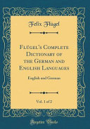 FLügel's Complete Dictionary of the German and English Languages, Vol. 1 of 2 English Languages Vol 1 Of 2 English