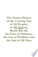 The Future History of the Coming Fate of All People of All Nations  World War III  the Days of Darkness  the Son of Perdition and the End of All Days Book PDF