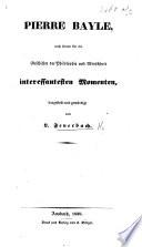 Pierre Bayle  nach seinen f  r die Geschichte der Philosophie und Menschkeit interessantesten Momenten  dargestellt und gew  rdigt