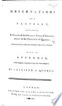 Observations on a pamphlet  entitled  A State of the present form of government of the province of Quebec  circulated in London  during the last summer  With an Appendix     By a citizen of Quebec